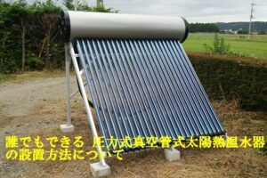 【 特殊技術は不要】誰でもできる真空管式太陽熱温水器の設置(圧力型)